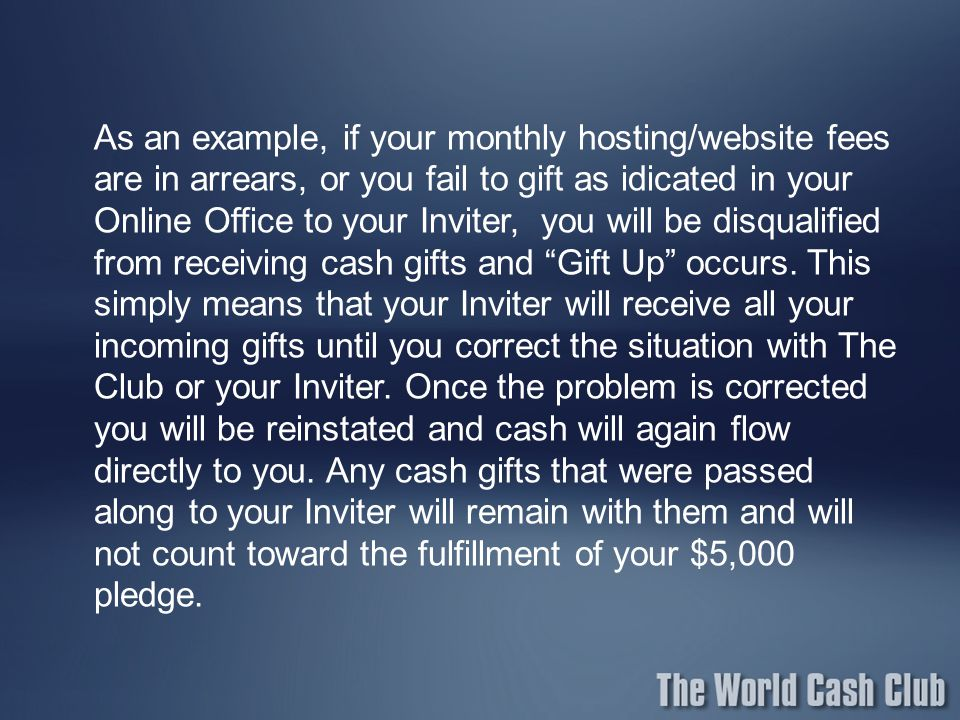 As an example, if your monthly hosting/website fees are in arrears, or you fail to gift as idicated in your Online Office to your Inviter, you will be disqualified from receiving cash gifts and Gift Up occurs.