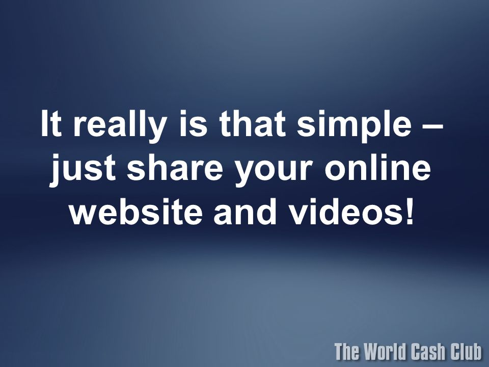 It really is that simple – just share your online website and videos!