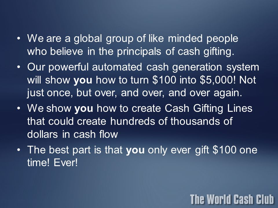 We are a global group of like minded people who believe in the principals of cash gifting.