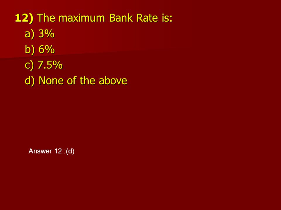 12) The maximum Bank Rate is: a) 3% b) 6% c) 7.5% d) None of the above