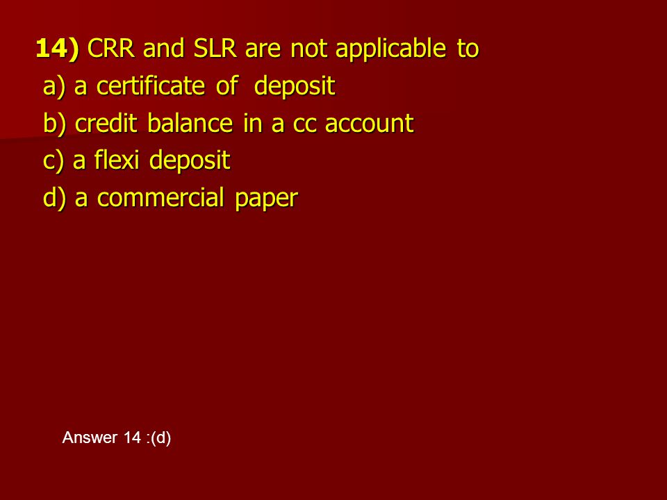 14) CRR and SLR are not applicable to a) a certificate of deposit