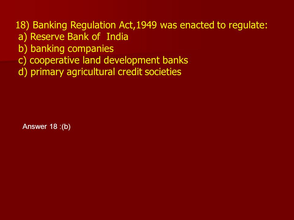 18) Banking Regulation Act,1949 was enacted to regulate: