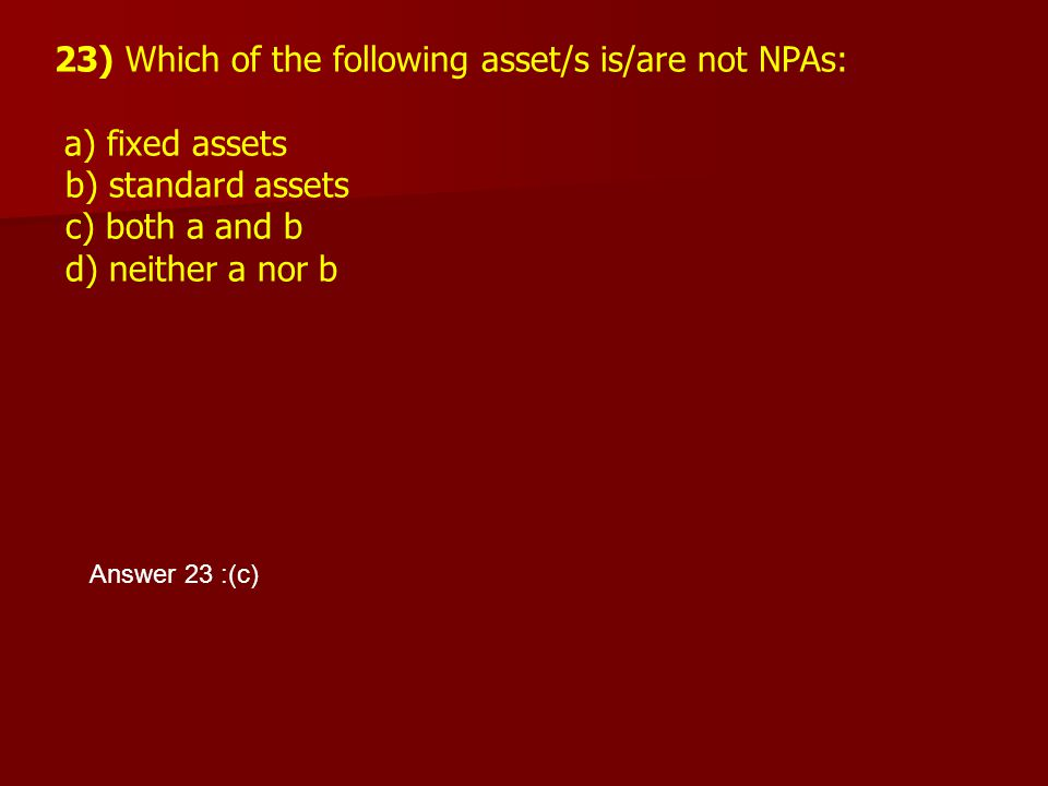 23) Which of the following asset/s is/are not NPAs: a) fixed assets