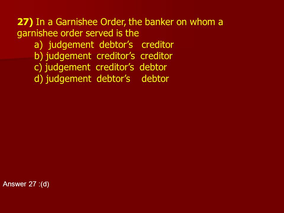 27) In a Garnishee Order, the banker on whom a