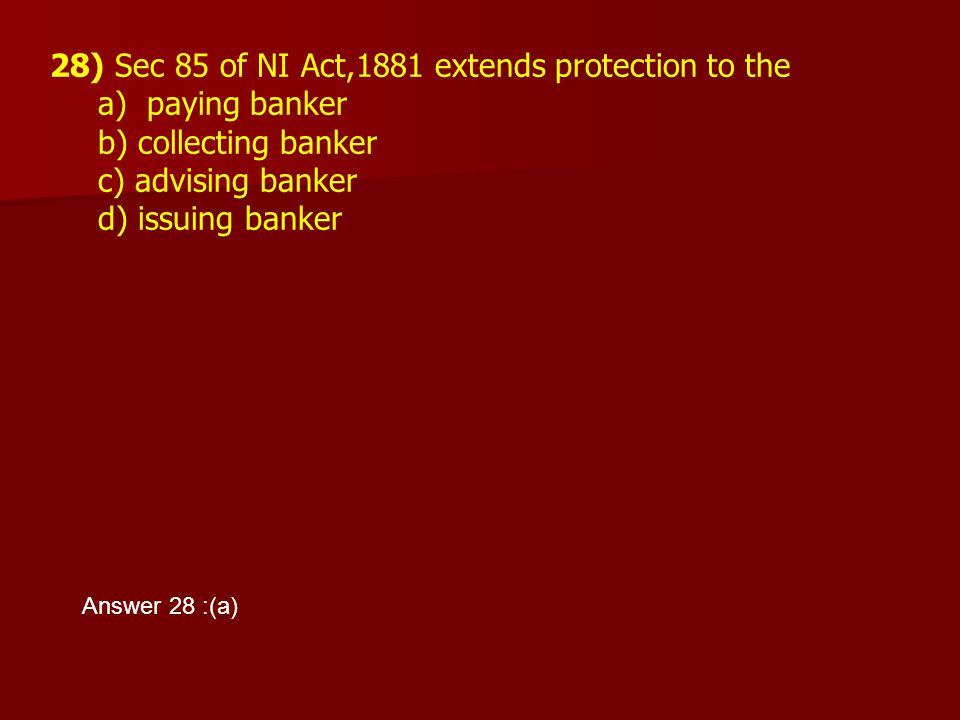 28) Sec 85 of NI Act,1881 extends protection to the a) paying banker