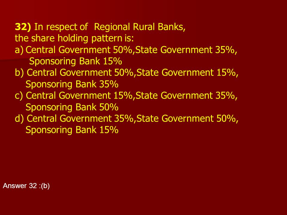 32) In respect of Regional Rural Banks, the share holding pattern is: