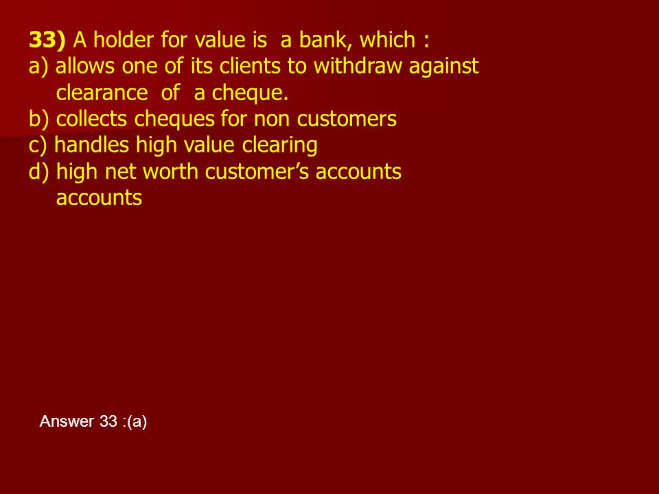 33) A holder for value is a bank, which :