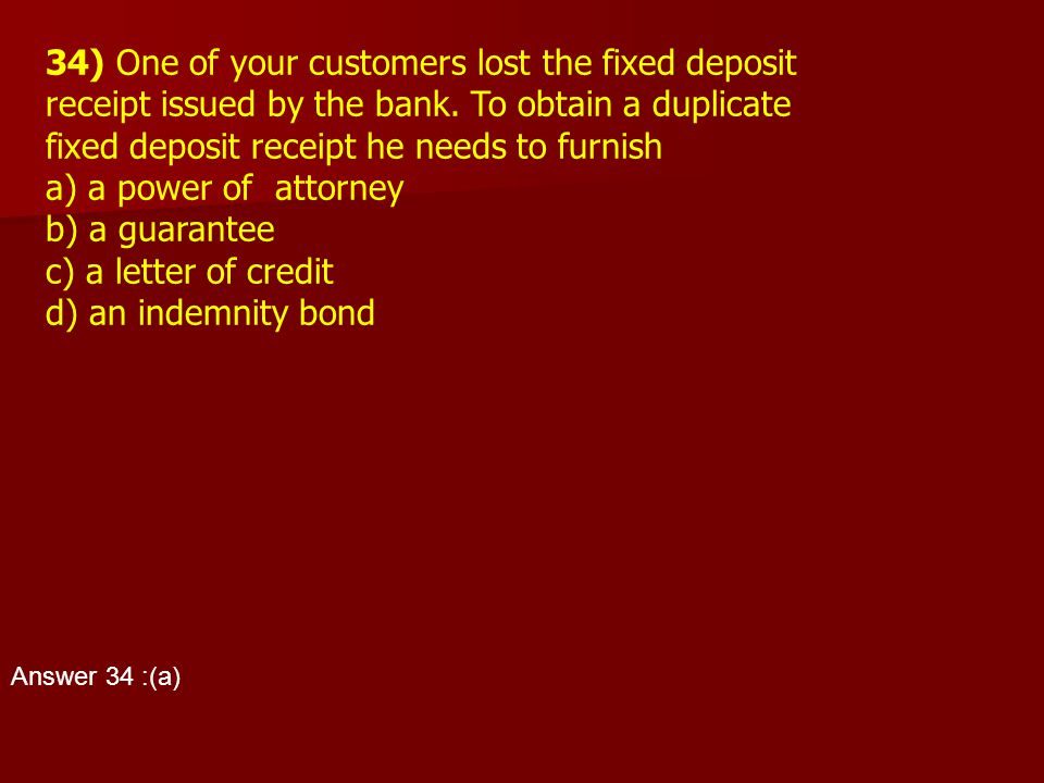 34) One of your customers lost the fixed deposit