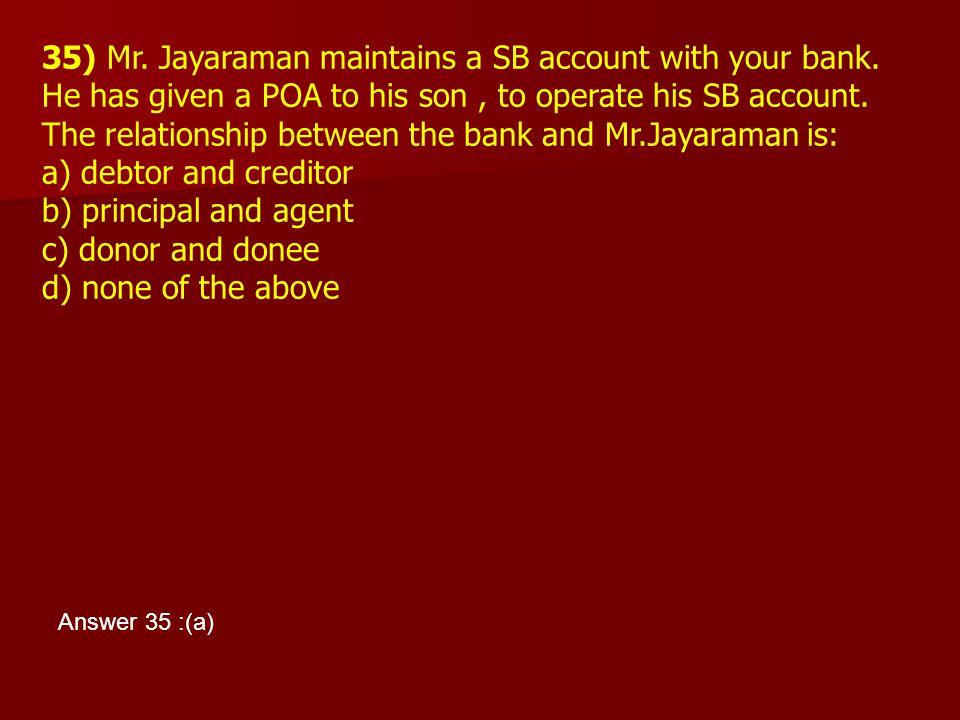 35) Mr. Jayaraman maintains a SB account with your bank.