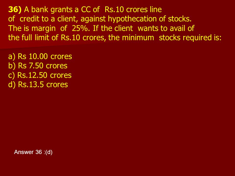 36) A bank grants a CC of Rs.10 crores line