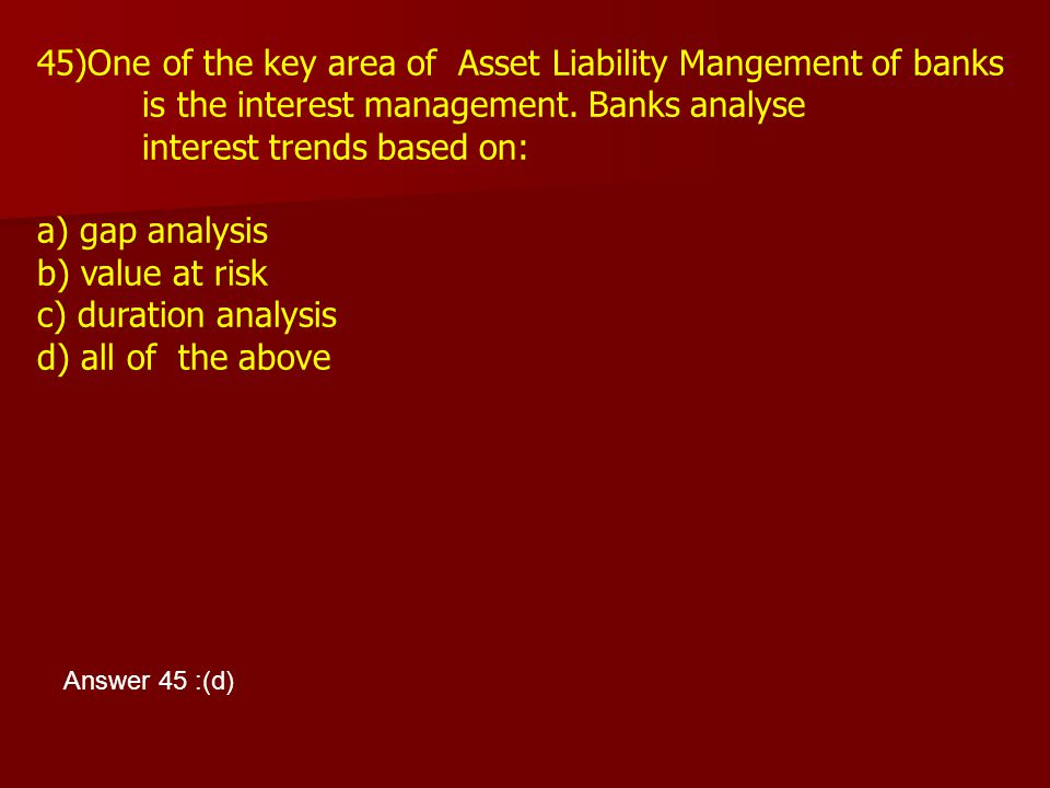45)One of the key area of Asset Liability Mangement of banks