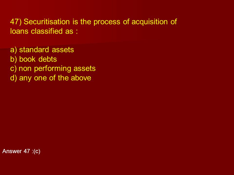 47) Securitisation is the process of acquisition of
