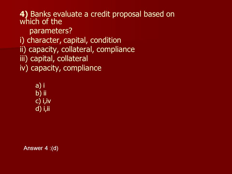 4) Banks evaluate a credit proposal based on which of the parameters