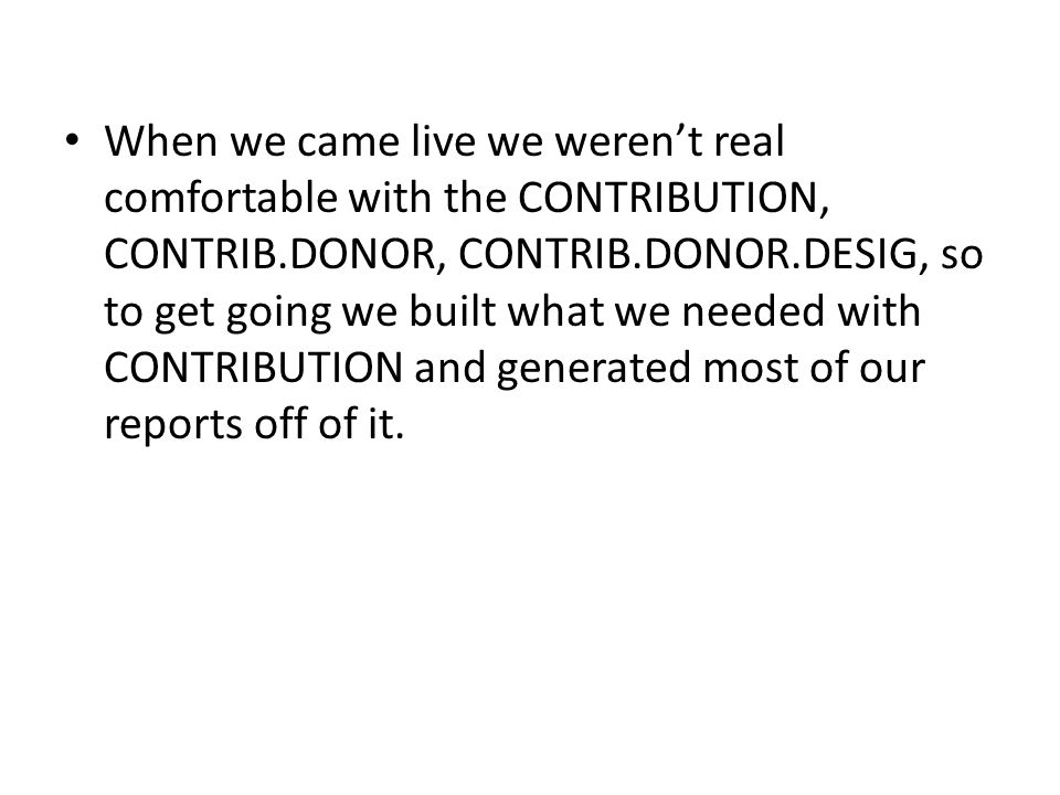 When we came live we weren't real comfortable with the CONTRIBUTION, CONTRIB.DONOR, CONTRIB.DONOR.DESIG, so to get going we built what we needed with CONTRIBUTION and generated most of our reports off of it.
