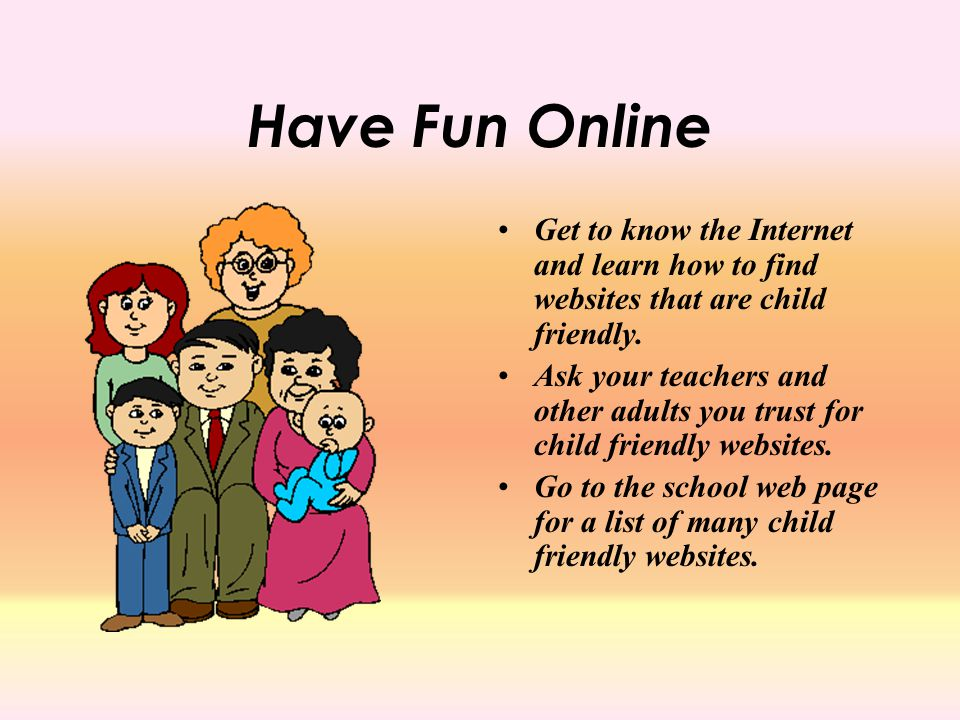 Have Fun Online Get to know the Internet and learn how to find websites that are child friendly.