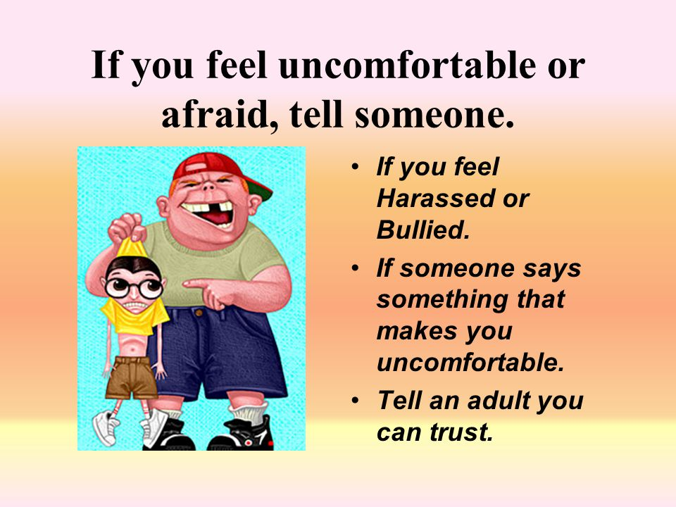 If you feel uncomfortable or afraid, tell someone.