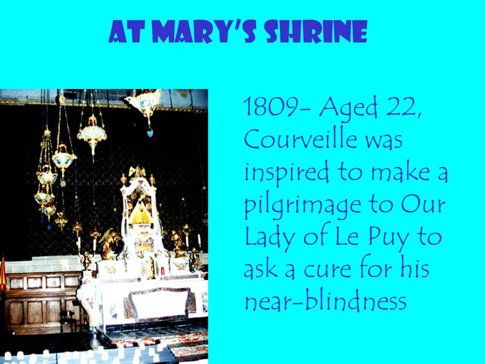 At MARY'S SHRINE 1809- Aged 22, Courveille was inspired to make a pilgrimage to Our Lady of Le Puy to ask a cure for his near-blindness.