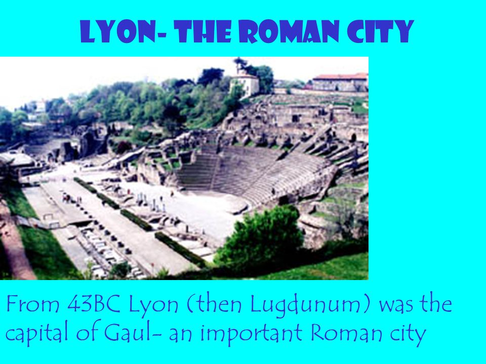 LYON- THE ROMAN CITY From 43BC Lyon (then Lugdunum) was the capital of Gaul- an important Roman city.