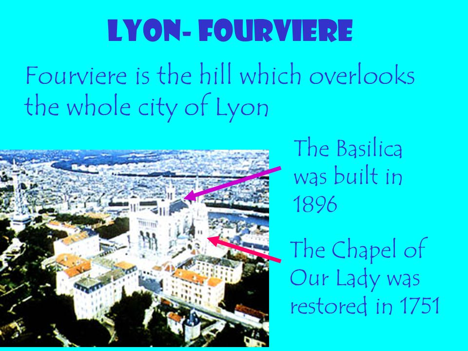 LYON- FOURVIERE Fourviere is the hill which overlooks the whole city of Lyon. The Basilica was built in 1896.