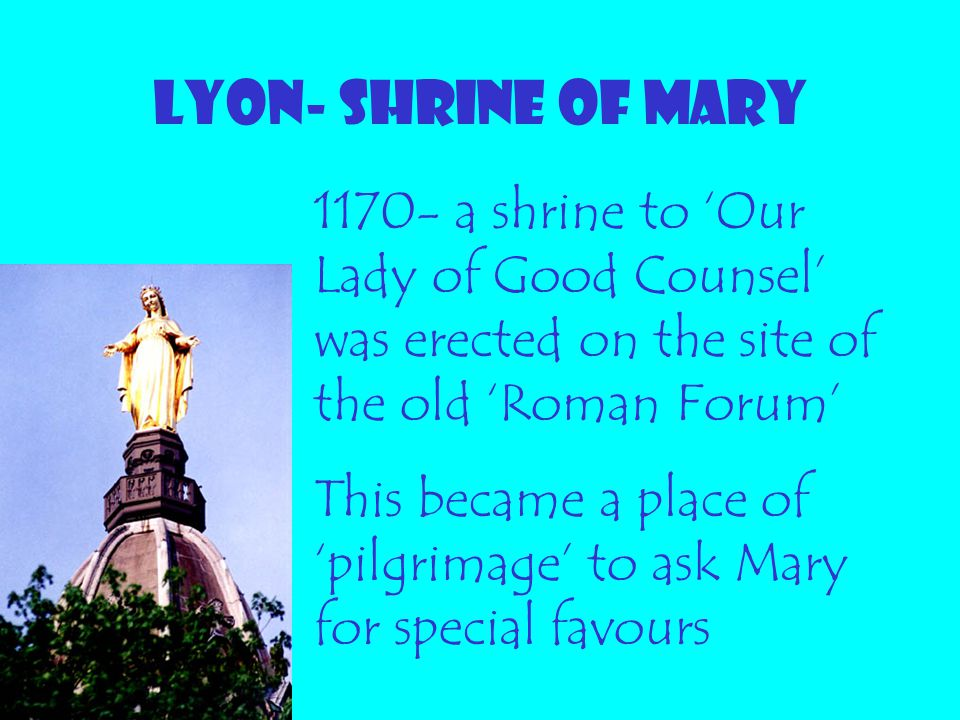 LYON- SHRINE OF MARY 1170- a shrine to 'Our Lady of Good Counsel' was erected on the site of the old 'Roman Forum'