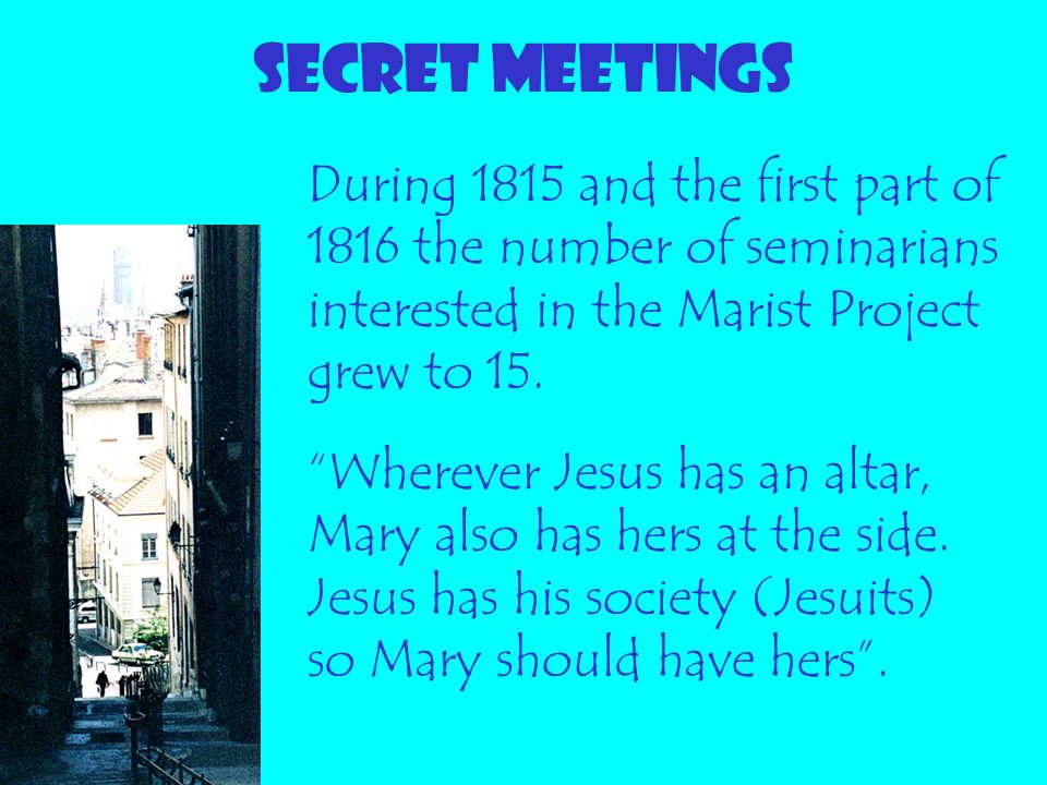 SECRET MEETINGS During 1815 and the first part of 1816 the number of seminarians interested in the Marist Project grew to 15.