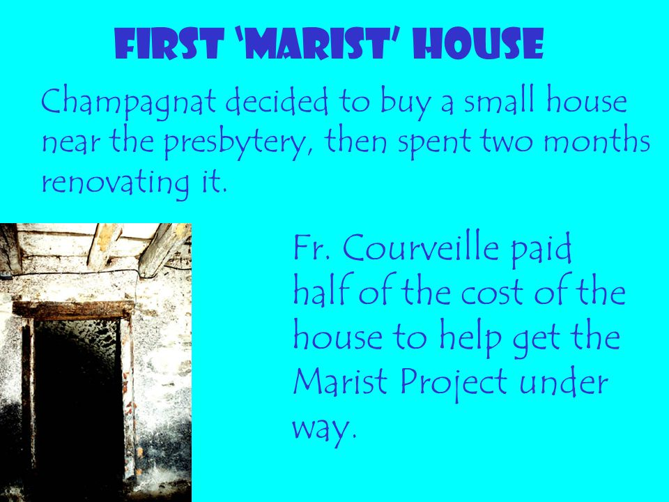 FIRST 'MARIST' HOUSE Champagnat decided to buy a small house near the presbytery, then spent two months renovating it.