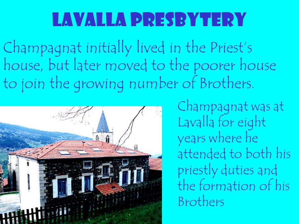 LAVALLA PRESBYTERY Champagnat initially lived in the Priest's house, but later moved to the poorer house to join the growing number of Brothers.