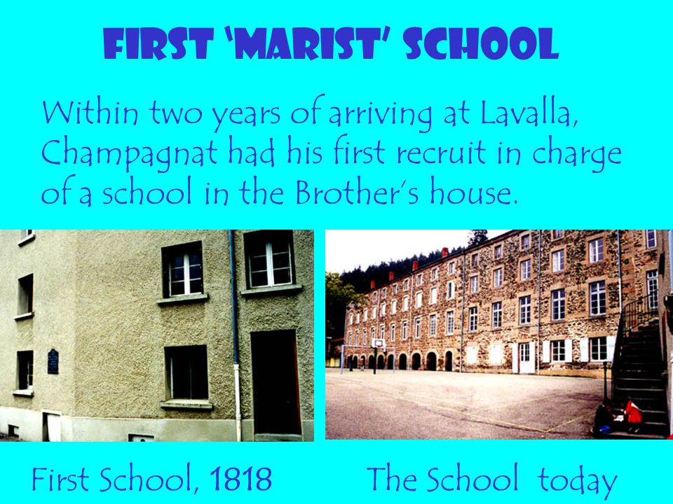 FIRST 'MARIST' SCHOOL Within two years of arriving at Lavalla, Champagnat had his first recruit in charge of a school in the Brother's house.