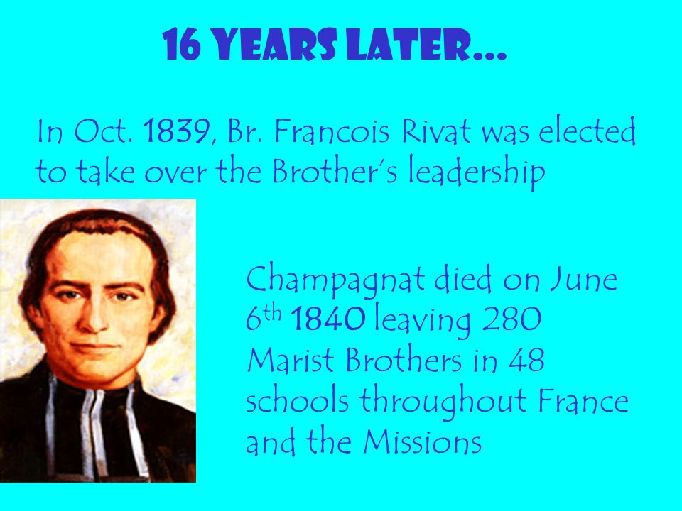 16 YEARS LATER… In Oct. 1839, Br. Francois Rivat was elected to take over the Brother's leadership.