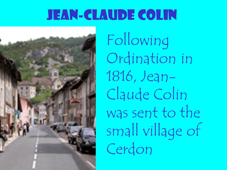 JEAN-CLAUDE COLIN Following Ordination in 1816, Jean-Claude Colin was sent to the small village of Cerdon.