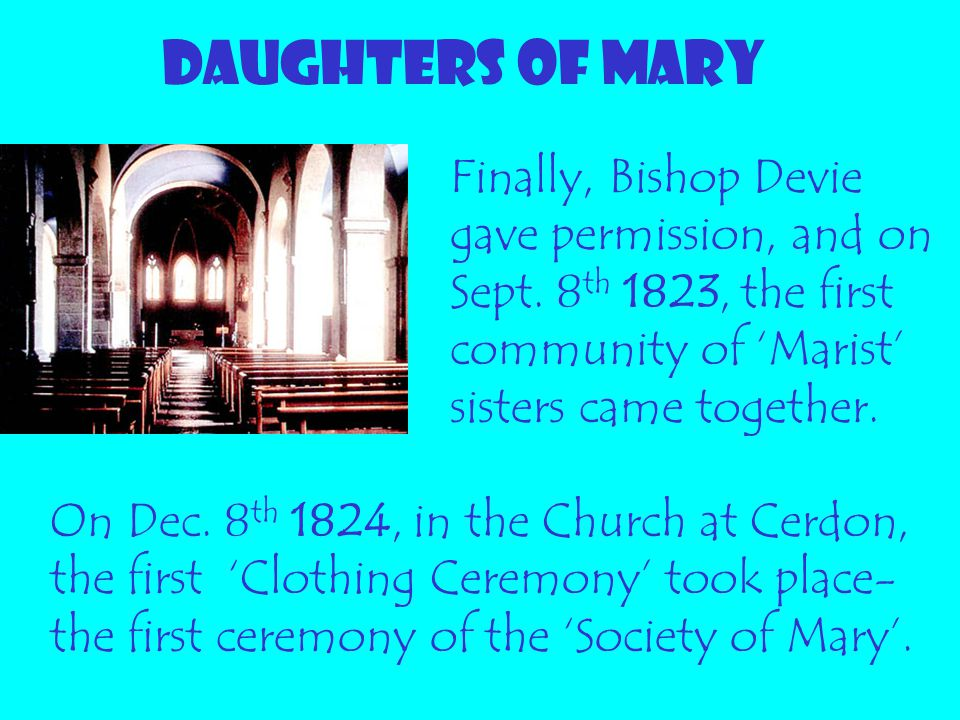 DAUGHTERS OF MARY Finally, Bishop Devie gave permission, and on Sept. 8th 1823, the first community of 'Marist' sisters came together.