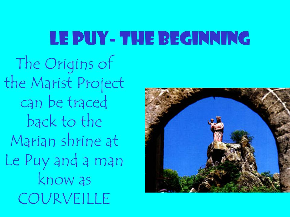 LE PUY- THE BEGINNING The Origins of the Marist Project can be traced back to the Marian shrine at Le Puy and a man know as COURVEILLE.