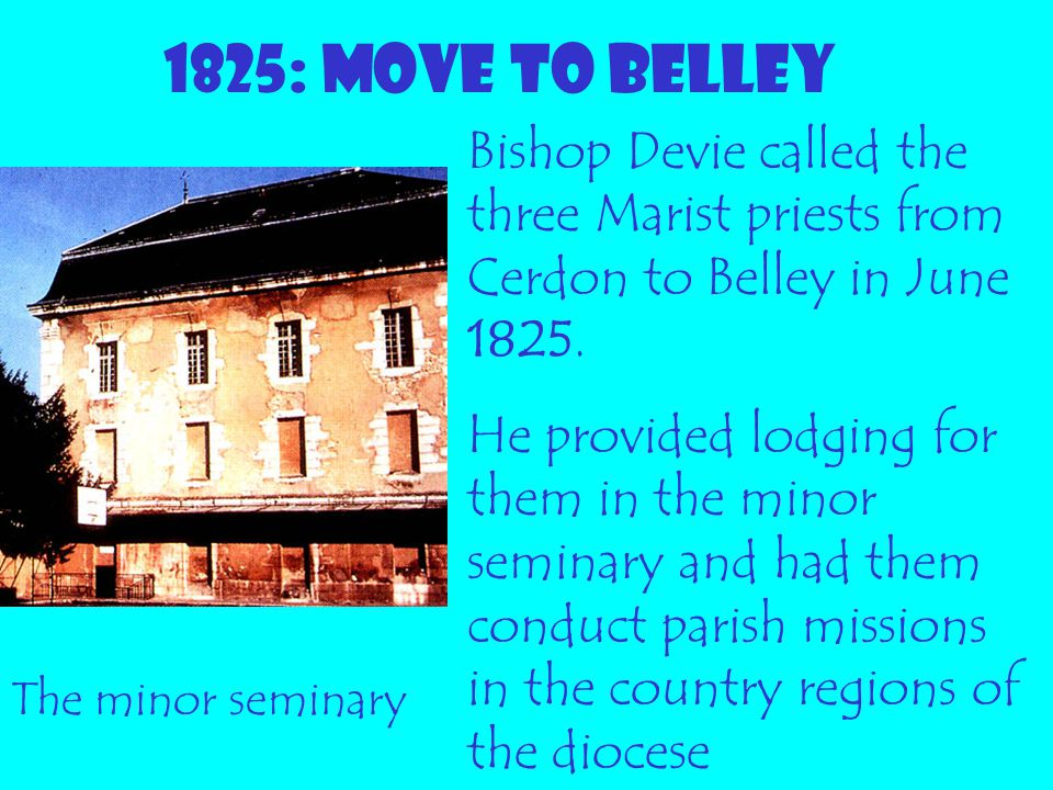 1825: MOVE TO BELLEY Bishop Devie called the three Marist priests from Cerdon to Belley in June 1825.