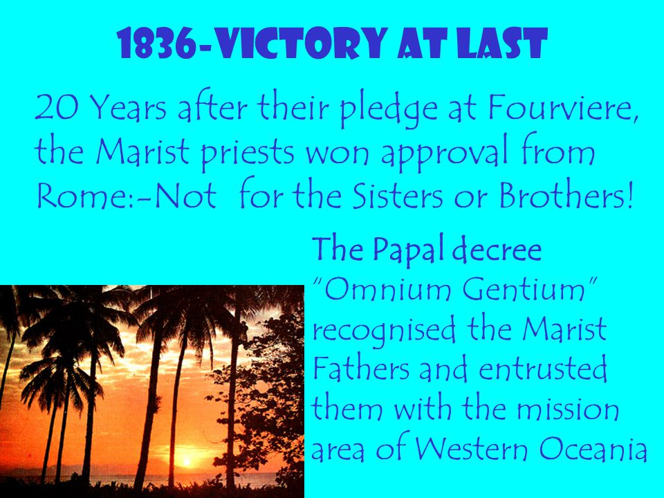 1836-VICTORY AT LAST 20 Years after their pledge at Fourviere, the Marist priests won approval from Rome:-Not for the Sisters or Brothers!