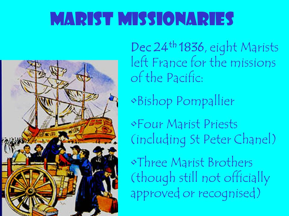 MARIST MISSIONARIES Dec 24th 1836, eight Marists left France for the missions of the Pacific: Bishop Pompallier.