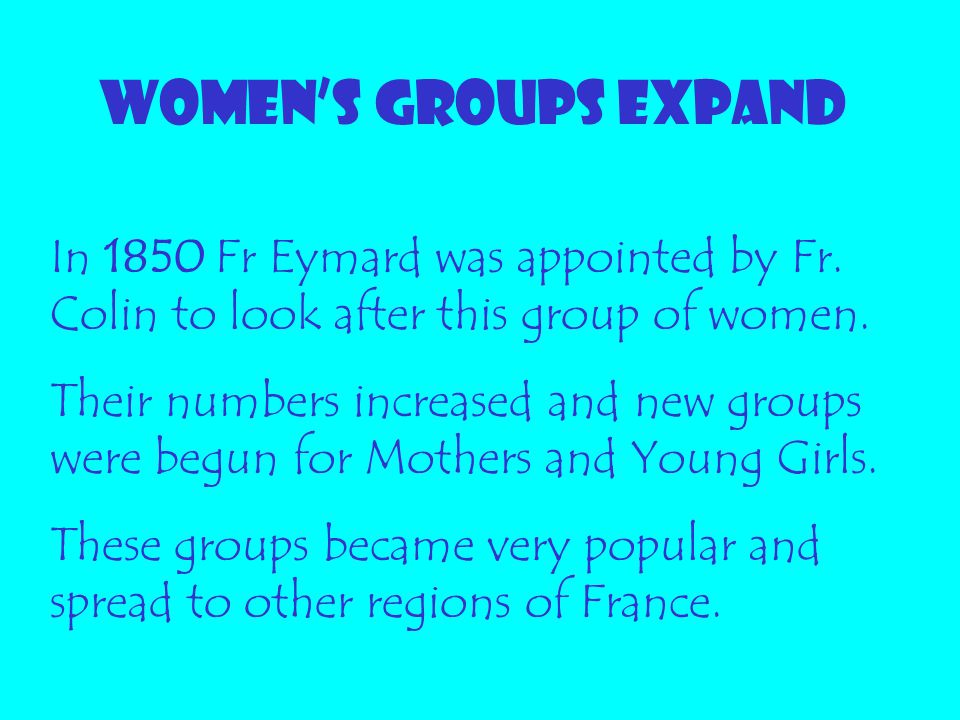 Women's groups expand In 1850 Fr Eymard was appointed by Fr. Colin to look after this group of women.