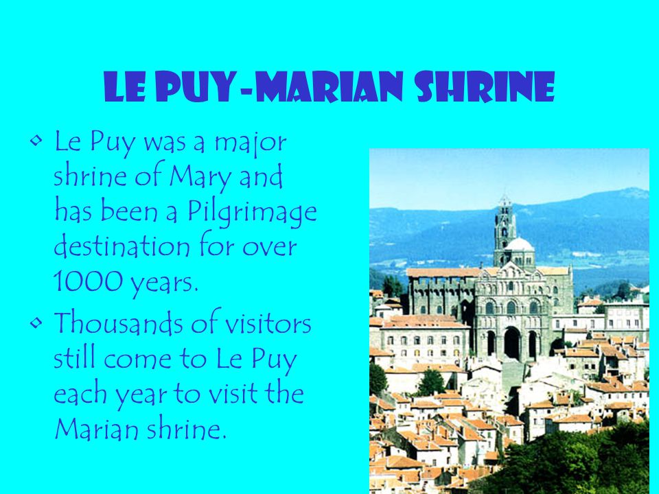 LE PUY-MARIAN SHRINE Le Puy was a major shrine of Mary and has been a Pilgrimage destination for over 1000 years.