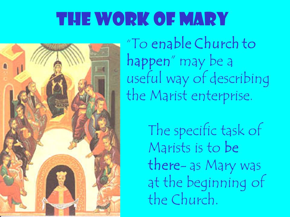 THE WORK OF MARY To enable Church to happen may be a useful way of describing the Marist enterprise.