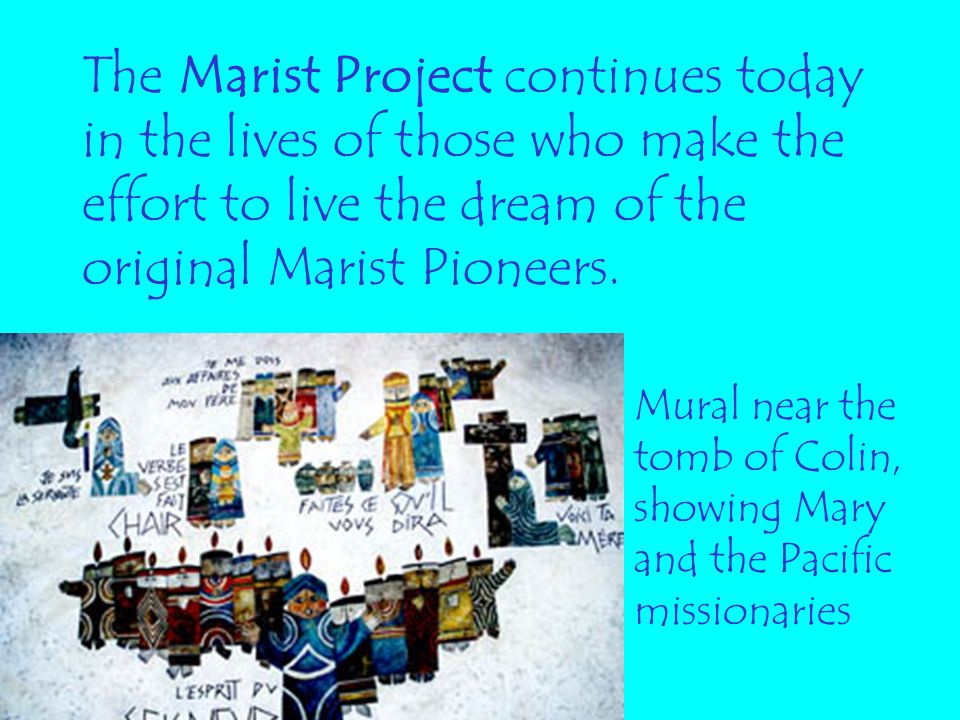 The Marist Project continues today in the lives of those who make the effort to live the dream of the original Marist Pioneers.