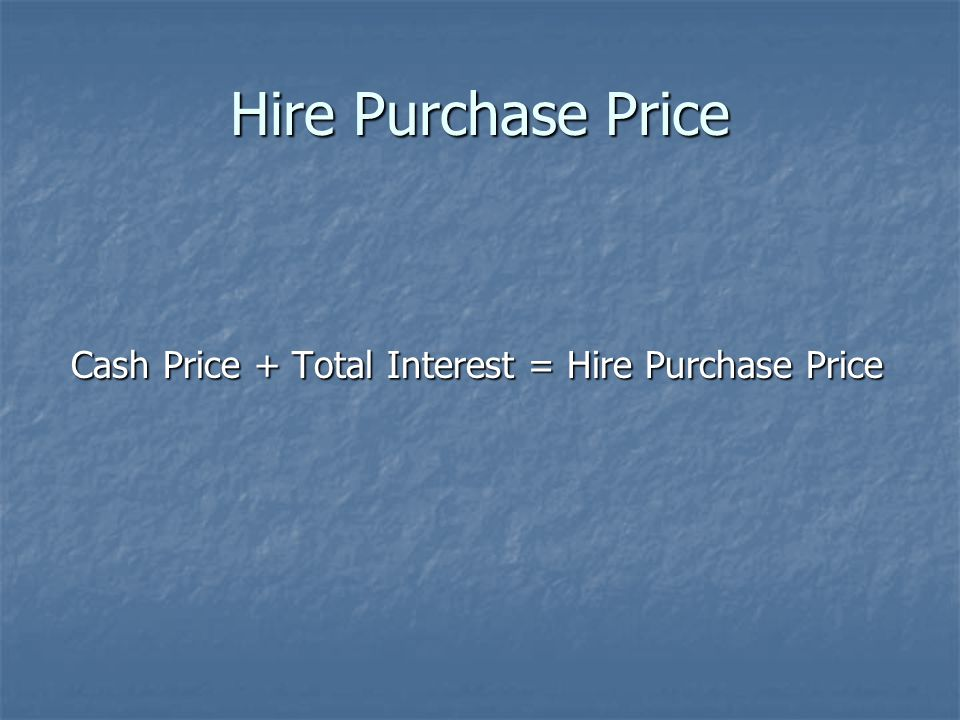 Hire Purchase Price Cash Price + Total Interest = Hire Purchase Price