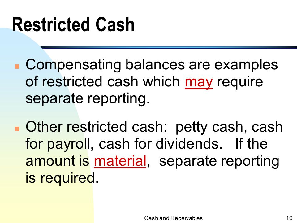 Restricted Cash Compensating balances are examples of restricted cash which may require separate reporting.