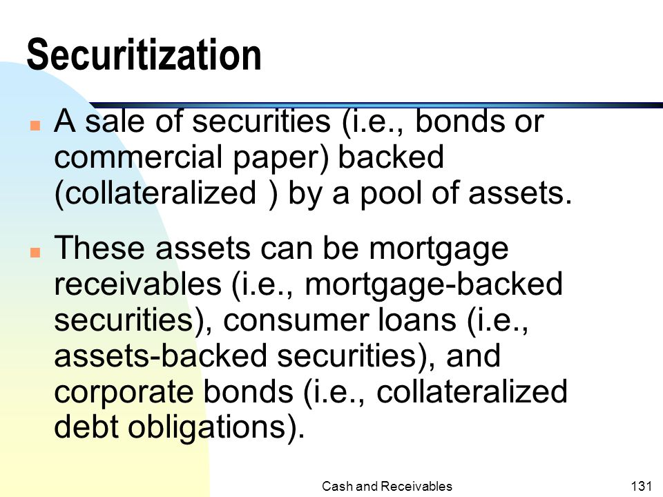 Securitization A sale of securities (i.e., bonds or commercial paper) backed (collateralized ) by a pool of assets.