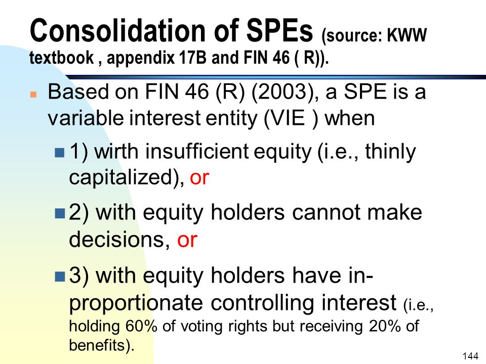 Consolidation of SPEs (source: KWW textbook , appendix 17B and FIN 46 ( R)).