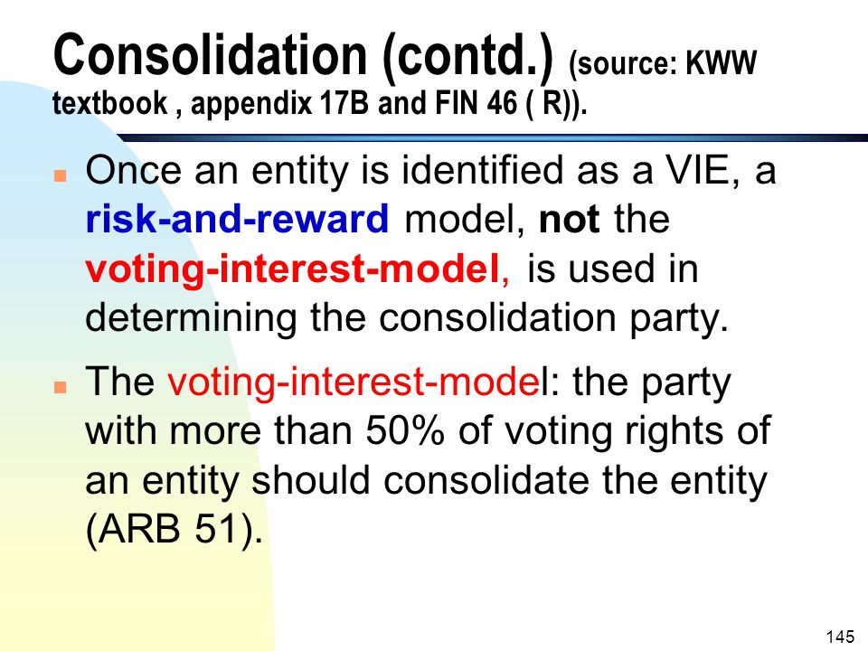 Consolidation (contd.) (source: KWW textbook , appendix 17B and FIN 46 ( R)).