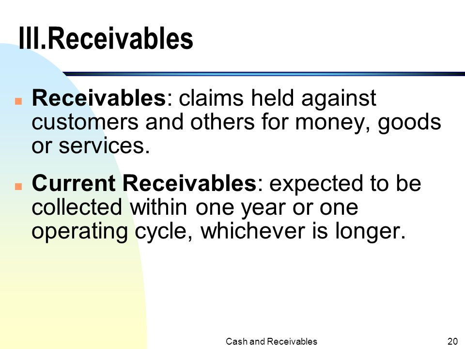 III.Receivables Receivables: claims held against customers and others for money, goods or services.