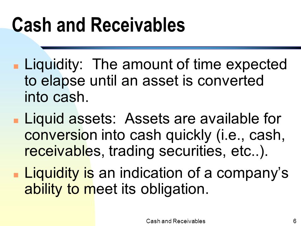 Cash and Receivables Liquidity: The amount of time expected to elapse until an asset is converted into cash.