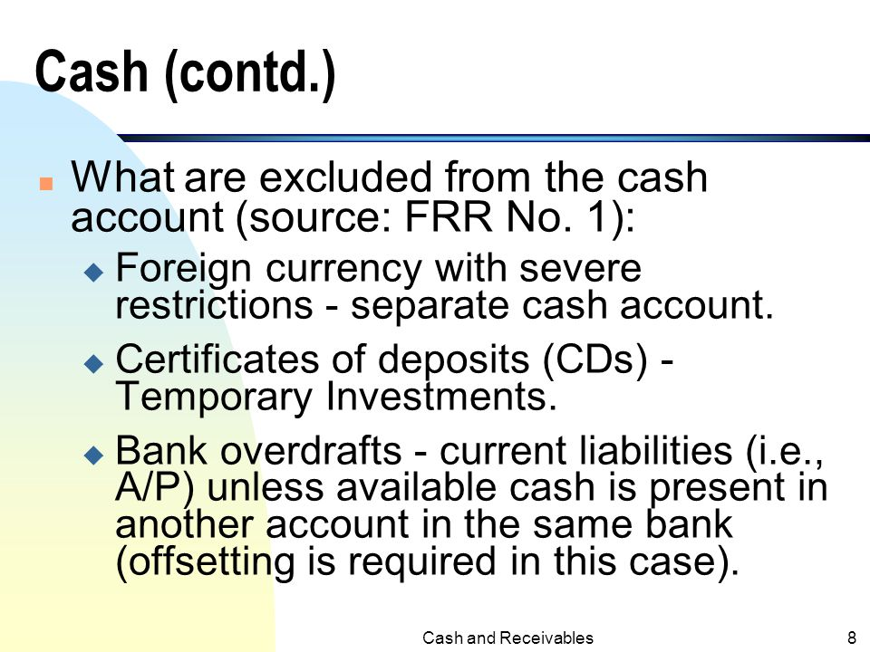 Cash (contd.) What are excluded from the cash account (source: FRR No. 1): Foreign currency with severe restrictions - separate cash account.