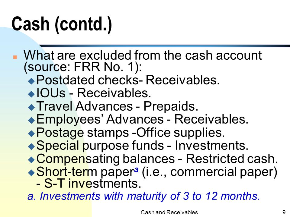 Cash (contd.) What are excluded from the cash account (source: FRR No. 1): Postdated checks- Receivables.