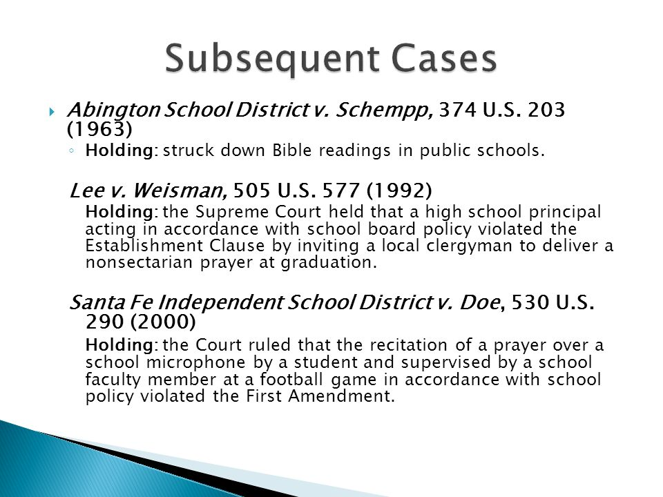 Subsequent Cases Abington School District v. Schempp, 374 U.S. 203 (1963) Holding: struck down Bible readings in public schools.