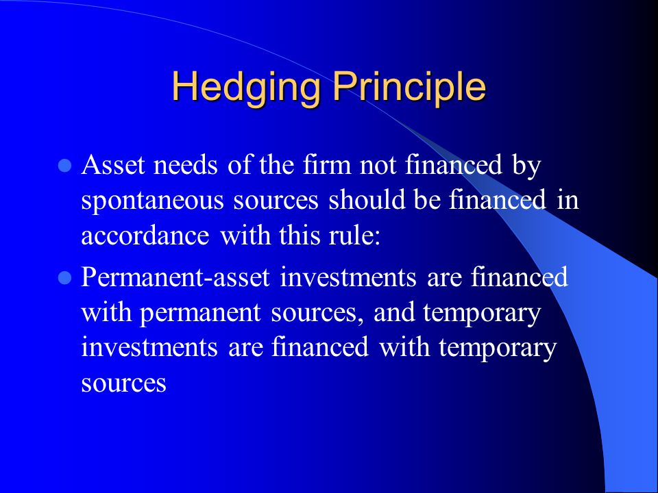 Hedging Principle Asset needs of the firm not financed by spontaneous sources should be financed in accordance with this rule: